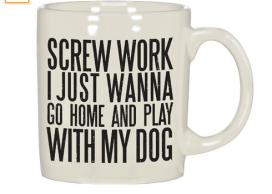 I just wanna go home and play with my dog coffee mug