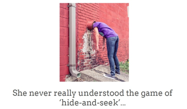person with head in drain pipe with the words 'she never really understood the game of 'hide-and-seek'
