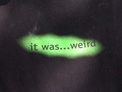 'it was...weird' silkscreen on shirt